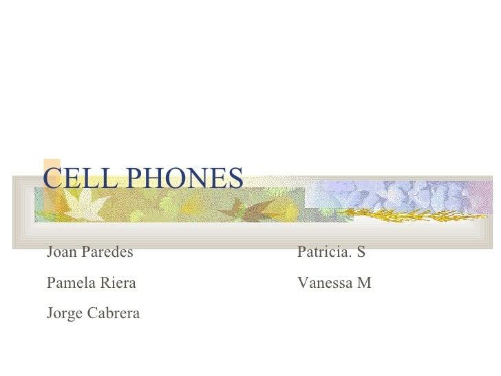 CELL PHONES Joan Paredes Patricia. S Pamela Riera Vanessa M Jorge Cabrera