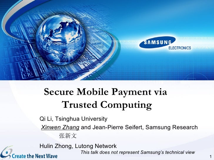Secure Mobile Payment via    Trusted ComputingQi Li, Tsinghua UniversityXinwen Zhang and Jean-Pierre Seifert, Samsung Rese...