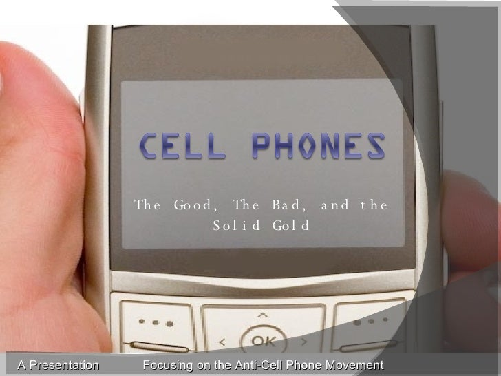 The Good, The Bad, and the Solid Gold A Presentation Focusing on the Anti-Cell Phone Movement