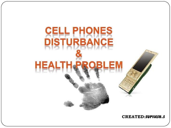 CELL PHONES   DISTURBANCE<br />&<br />HEALTH PROBLEM<br />CREATED:SUPILESH.S<br />
