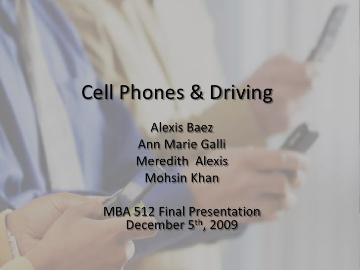 Cell Phones & Driving<br />Alexis Baez<br />Ann Marie Galli<br />Meredith  Alexis<br />Mohsin Khan<br />MBA 512 Final Pres...