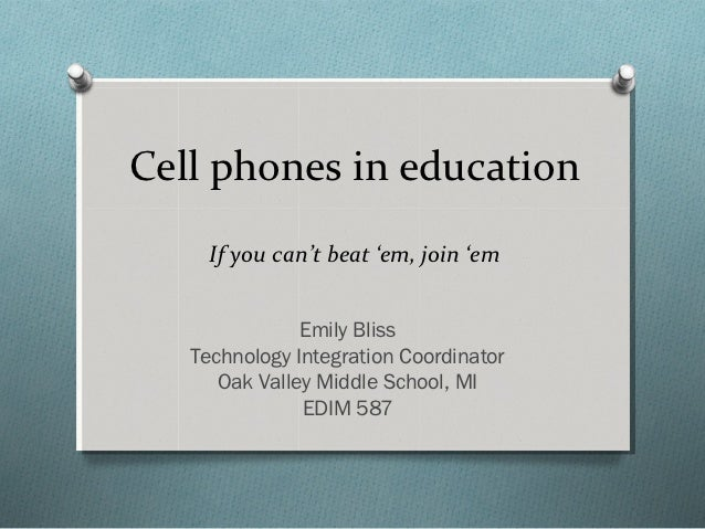 Cell phones in education     If you can't beat 'em, join 'em               Emily Bliss   Technology Integration Coordinato...
