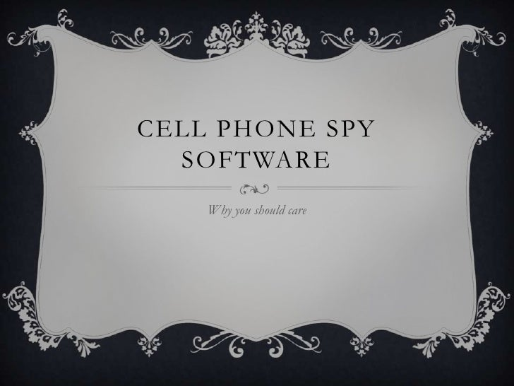 CELL PHONE SPY  SOFTWARE    Why you should care