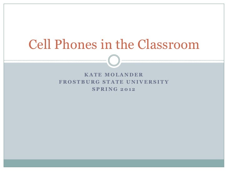 Cell Phones in the Classroom          KATE MOLANDER    FROSTBURG STATE UNIVERSITY            SPRING 2012