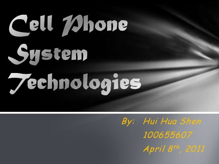 Cell Phone System Technologies<br />By:Hui Hua Shen<br />100655607<br />April 8th, 2011<br />