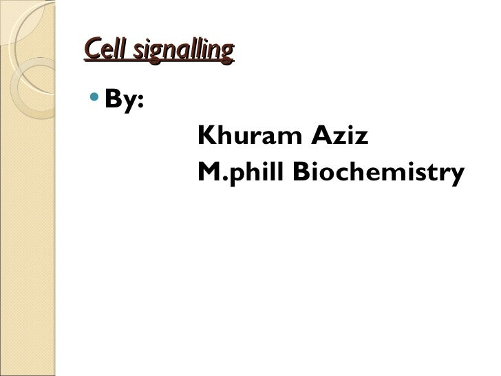 Cell signalling <ul><li>By: </li></ul><ul><li>Khuram Aziz </li></ul><ul><li>M.phill Biochemistry </li></ul>