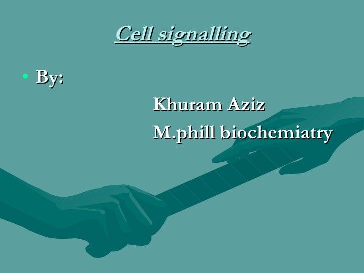 Cell signalling <ul><li>By: </li></ul><ul><li>Khuram Aziz </li></ul><ul><li>M.phill biochemiatry </li></ul>