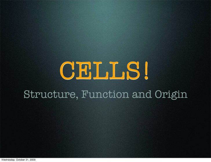 CELLS!                  Structure, Function and Origin     Wednesday, October 21, 2009