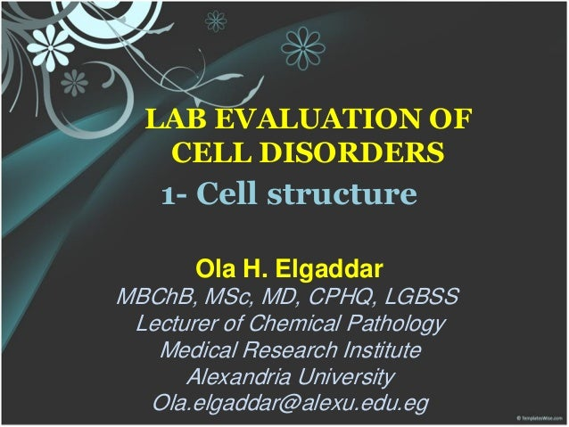 LAB EVALUATION OF CELL DISORDERS 1- Cell structure Ola H. Elgaddar MBChB, MSc, MD, CPHQ, LGBSS Lecturer of Chemical Pathol...