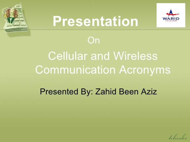 Presentation On Cellular and Wireless Communication Acronyms Presented By: Zahid Been Aziz