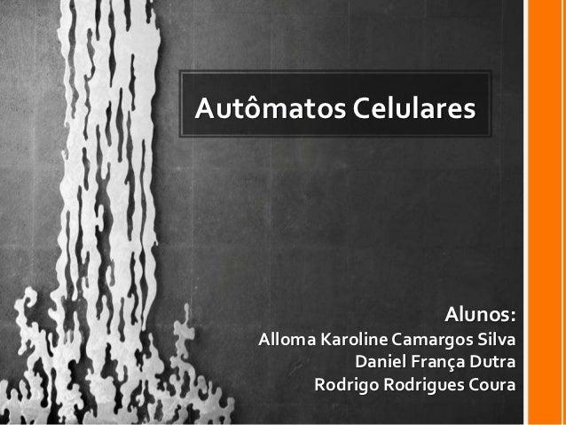 Autômatos Celulares                         Alunos:    Alloma Karoline Camargos Silva               Daniel França Dutra   ...