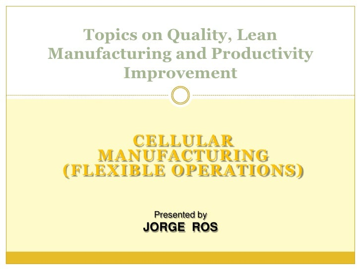 Topics on Quality, Lean Manufacturing and Productivity         Improvement           CELLULAR     MANUFACTURING  (FLEXIBLE...
