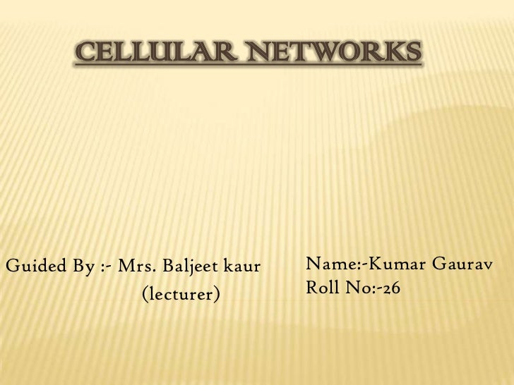 CELLULAR NETWORKSGuided By :- Mrs. Baljeet kaur   Name:-Kumar Gaurav               (lecturer)        Roll No:-26