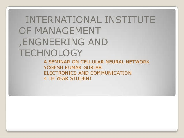 INTERNATIONAL INSTITUTE OF MANAGEMENT ,ENGNEERING AND TECHNOLOGY A SEMINAR ON CELLULAR NEURAL NETWORK YOGESH KUMAR GURJAR ...