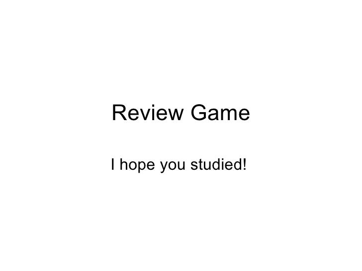 Review Game I hope you studied!