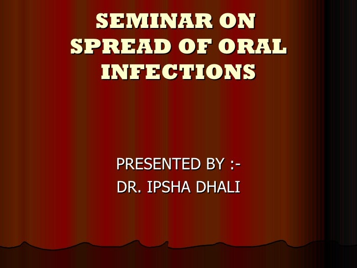 SEMINAR ON  SPREAD OF ORAL INFECTIONS PRESENTED BY :- DR. IPSHA DHALI