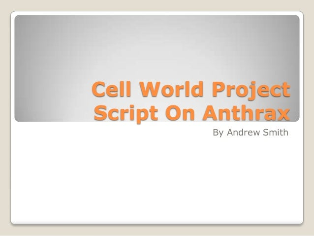 Cell World ProjectScript On Anthrax          By Andrew Smith