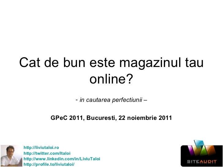 Cat de bun este magazinul tau online? <ul><li>in cautarea perfectiunii – </li></ul><ul><li>GPeC 2011, Bucuresti, 22 noiemb...