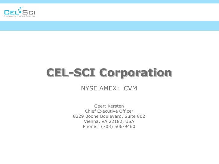 CEL-SCI Corporation       NYSE AMEX: CVM             Geert Kersten         Chief Executive Officer    8229 Boone Boulevard...