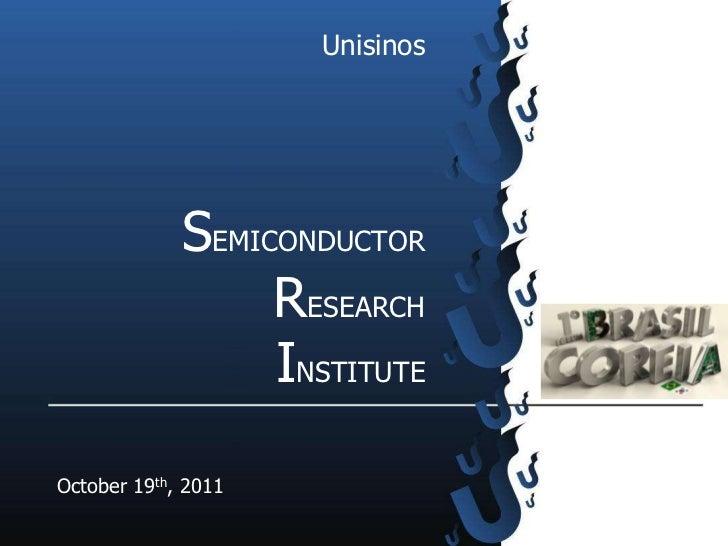Unisinos             SEMICONDUCTOR                  RESEARCH                  INSTITUTEOctober 19th, 2011