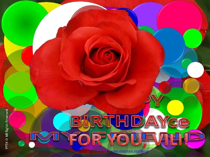 HAPPY BIRTHDAY<br />PPTX © All Rights Reserved<br />MY FRIEND!<br />FOR YOU, VILI!<br />www.slideshare.net/doina<br />