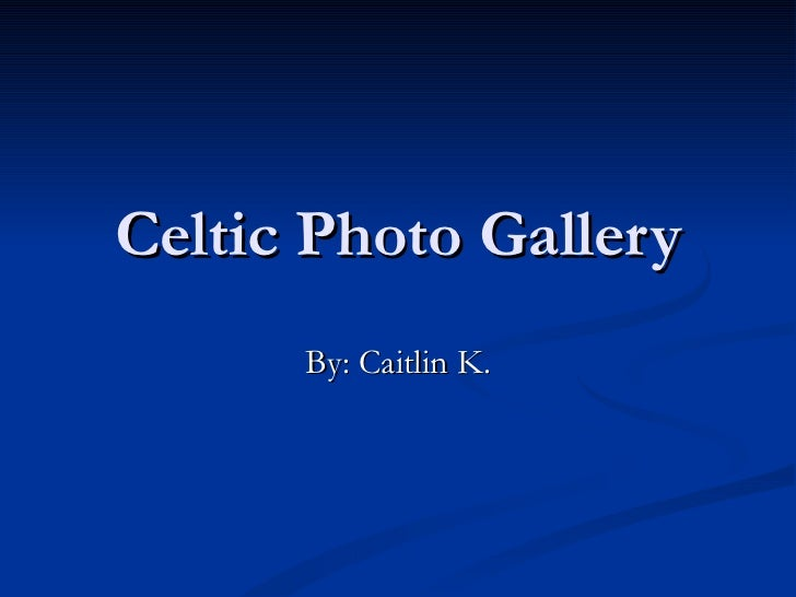 Celtic Photo Gallery By: Caitlin K.