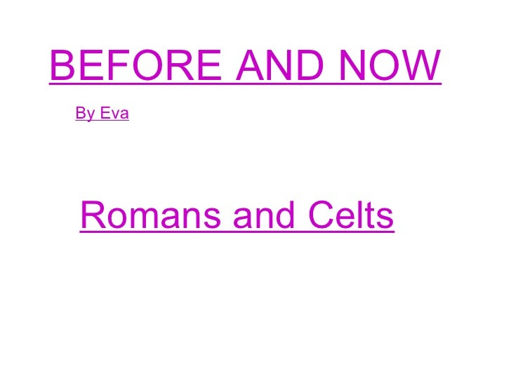 BEFORE AND NOW By Eva Romans and Celts