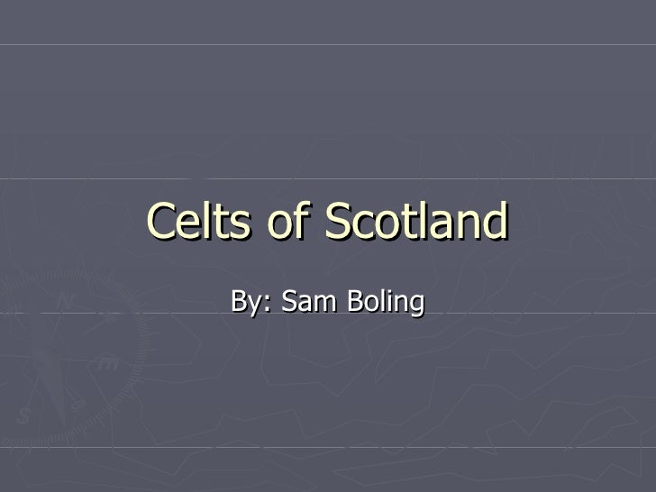 Celts of Scotland By: Sam Boling