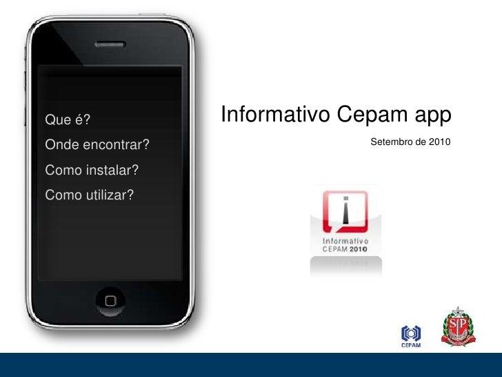 Informativo Cepam app<br /> Que é?<br /> Onde encontrar?<br /> Como instalar?<br /> Como utilizar?<br />Setembro de 2010<b...