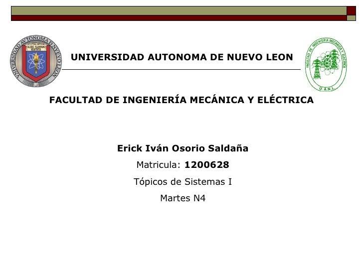 UNIVERSIDAD AUTONOMA DE NUEVO LEON FACULTAD DE INGENIERÍA MECÁNICA Y ELÉCTRICA Erick Iván Osorio Saldaña Matricula:  12006...
