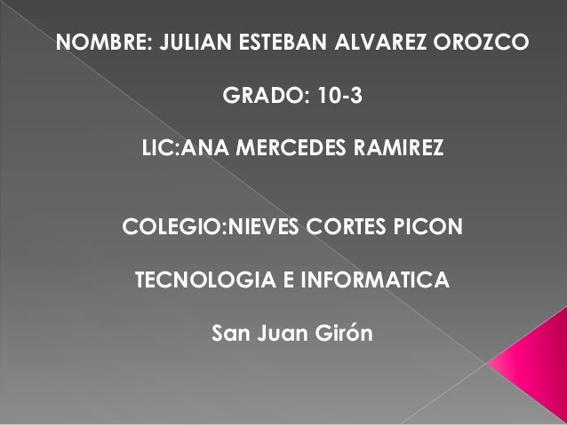 NOMBRE: JULIAN ESTEBAN ALVAREZ OROZCO GRADO: 10-3 LIC:ANA MERCEDES RAMIREZ COLEGIO:NIEVES CORTES PICON TECNOLOGIA E INFORM...