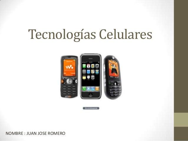 Tecnologías Celulares  NOMBRE : JUAN JOSE ROMERO