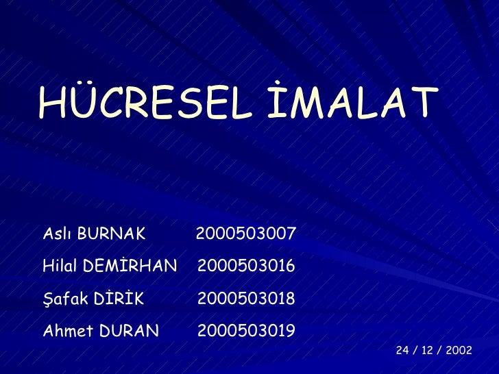 HÜCRESEL İMALAT Aslı BURNAK  2000503007 Hilal DEMİRHAN  2000503016 Şafak DİRİK  2000503018 Ahmet DURAN  2000503019 24 / 12...