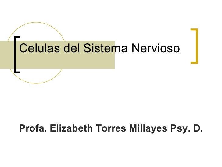 Celulas del Sistema NerviosoProfa. Elizabeth Torres Millayes Psy. D.