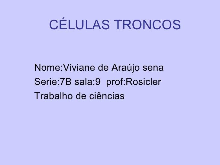 CÉLULAS TRONCOS Nome:Viviane de Araújo sena  Serie:7B sala:9  prof:Rosicler Trabalho de ciências