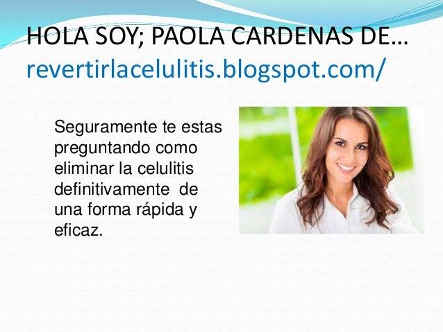 HOLA SOY; PAOLA CARDENAS DE… revertirlacelulitis.blogspot.com/ Seguramente te estas preguntando como eliminar la celulitis...