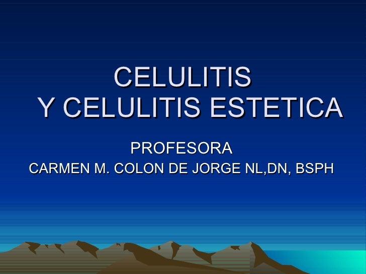 CELULITIS   Y CELULITIS ESTETICA PROFESORA CARMEN M. COLON DE JORGE NL,DN, BSPH
