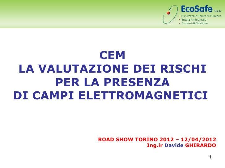 CEM LA VALUTAZIONE DEI RISCHI      PER LA PRESENZADI CAMPI ELETTROMAGNETICI           ROAD SHOW TORINO 2012 – 12/04/2012  ...