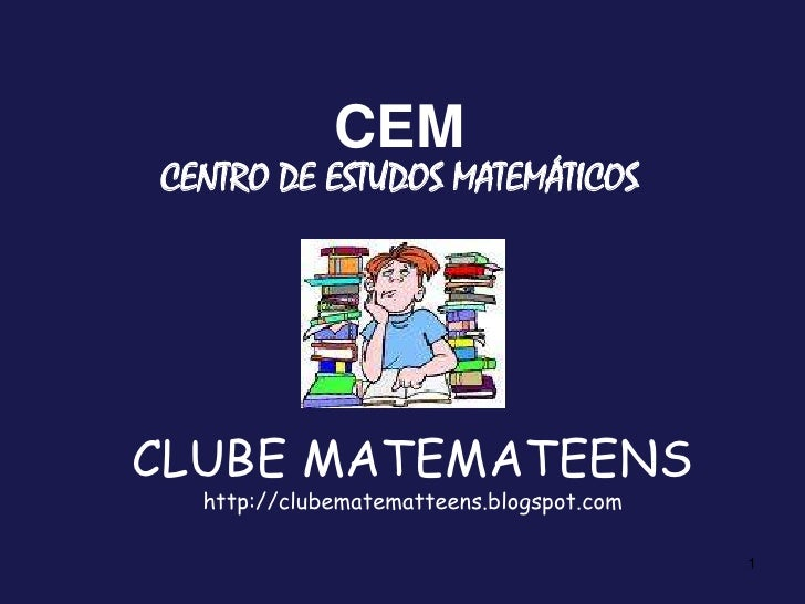 CLUBE MATEMATEENShttp://clubematematteens.blogspot.com<br />1<br />CEM<br />CENTRO DE ESTUDOS MATEMÁTICOS<br />