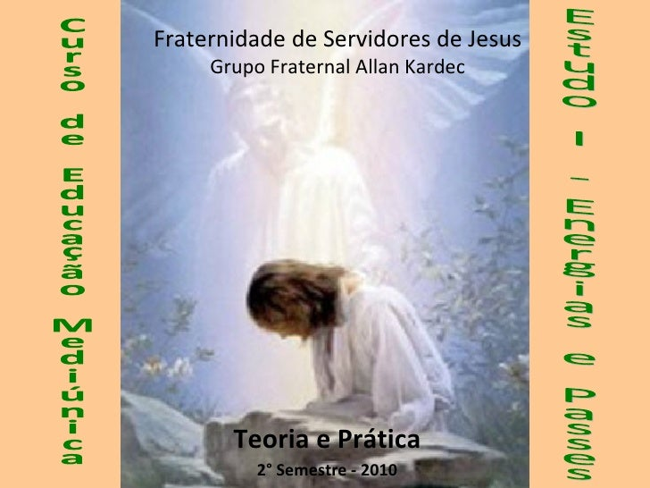 Teoria e Prática 2° Semestre - 2010 Fraternidade de Servidores de Jesus Grupo Fraternal Allan Kardec Estudo I - Energias e...