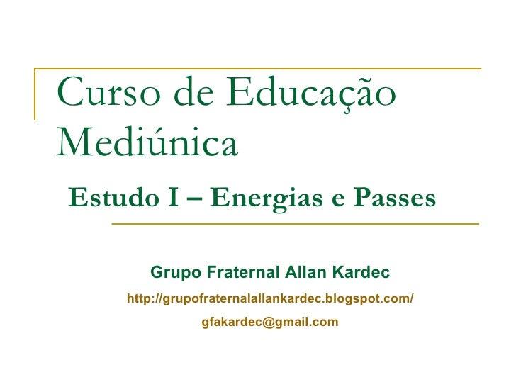 Curso de Educação Mediúnica   Estudo I – Energias e Passes Grupo Fraternal Allan Kardec http://grupofraternalallankardec.b...