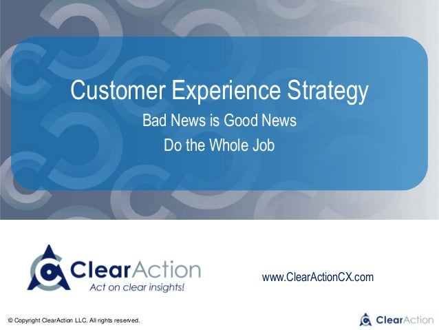 © Copyright ClearAction LLC. All rights reserved. www.ClearActionCX.com Customer Experience Strategy Bad News is Good News...