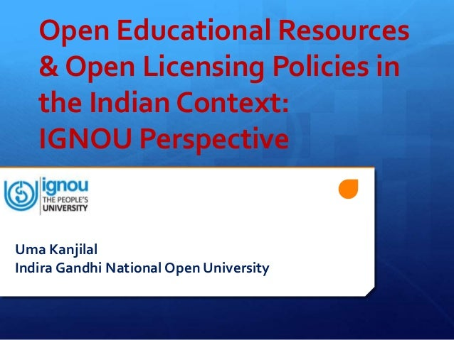 Open Educational Resources   & Open Licensing Policies in   the Indian Context:   IGNOU PerspectiveUma KanjilalIndira Gand...