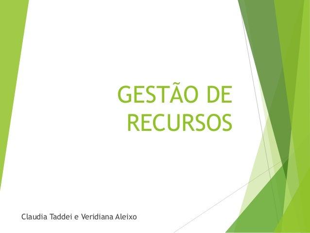GESTÃO DE RECURSOS  Claudia Taddei e Veridiana Aleixo