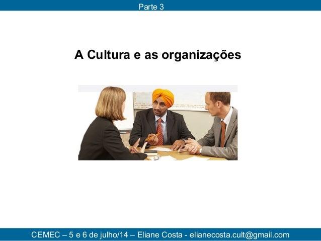 CEMEC – 5 e 6 de julho/14 – Eliane Costa - elianecosta.cult@gmail.com Parte 3 A Cultura e as organizações