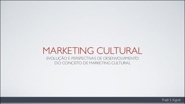 Piatã S. Kignel MARKETING CULTURAL EVOLUÇÃO E PERSPECTIVAS DE DESENVOLVIMENTO 	  DO CONCEITO DE MARKETING CULTURAL