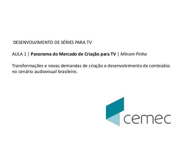 DESENVOLVIMENTO DE SÉRIES PARA TV  AULA 1   Panorama do Mercado de Criação para TV   Minom Pinho  Transformações e novas d...