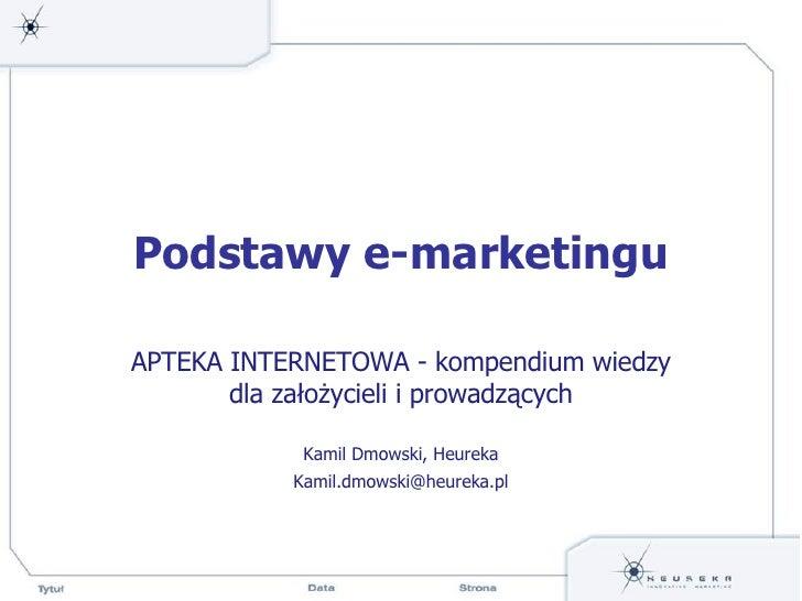 Podstawy e-marketingu APTEKA INTERNETOWA - kompendium wiedzy dla założycieli i prowadzących Kamil Dmowski, Heureka [email_...