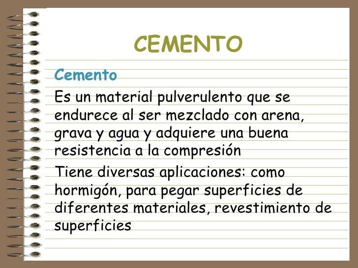 CEMENTO Cemento Es un material pulverulento que se endurece al ser mezclado con arena, grava y agua y adquiere una buena r...