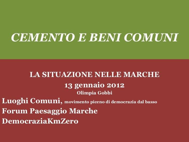 CEMENTO E BENI COMUNI LA SITUAZIONE NELLE MARCHE 13 gennaio 2012 Olimpia Gobbi Luoghi Comuni,  movimento piceno di democra...